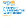 Plan cancer 3 : Troisième rapport au président de la République - Février 2017